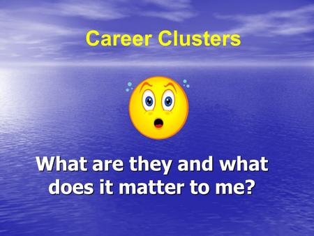 What are they and what does it matter to me? Career Clusters.