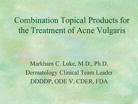 1 Markham C. Luke, M.D., Ph.D. Dermatology Clinical Team Leader DDDDP, ODE V, CDER, FDA Combination Topical Products for the Treatment of Acne Vulgaris.