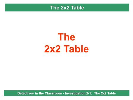 The 2x2 Table Detectives in the Classroom - Investigation 2-1: The 2x2 Table.