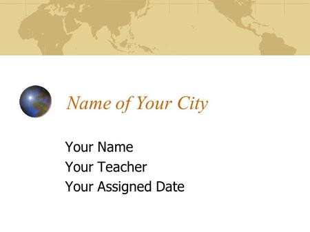 Name of Your City Your Name Your Teacher Your Assigned Date.