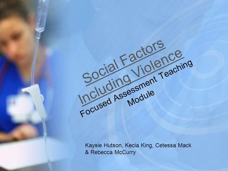Social Factors Including Violence Focused Assessment Teaching Module Kaysie Hutson, Kecia King, Cetessa Mack & Rebecca McCurry.