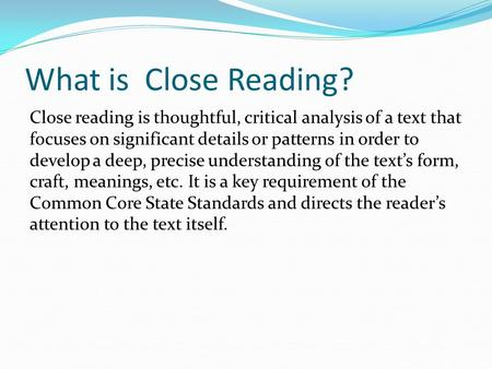 What is Close Reading? Close reading is thoughtful, critical analysis of a text that focuses on significant details or patterns in order to develop a deep,