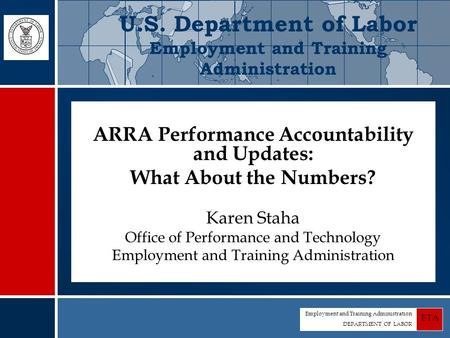Employment and Training Administration DEPARTMENT OF LABOR ETA ARRA Performance Accountability and Updates: What About the Numbers? Karen Staha Office.