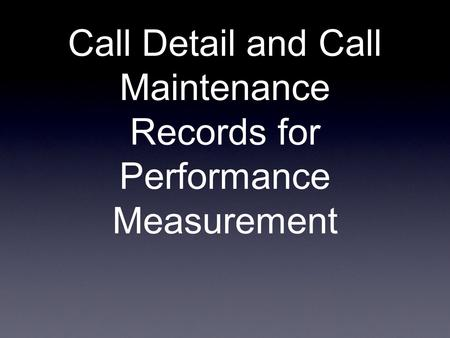 Call Detail and Call Maintenance Records for Performance Measurement.