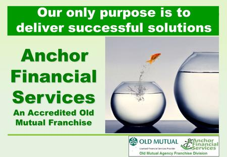 Our only purpose is to deliver successful solutions Anchor Financial Services An Accredited Old Mutual Franchise.