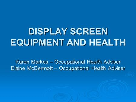 DISPLAY SCREEN EQUIPMENT AND HEALTH Karen Markes – Occupational Health Adviser Elaine McDermott – Occupational Health Adviser.