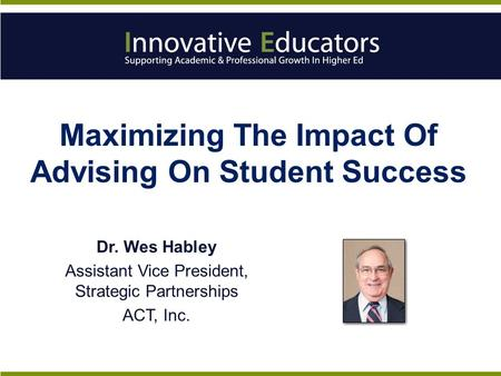 Maximizing The Impact Of Advising On Student Success Dr. Wes Habley Assistant Vice President, Strategic Partnerships ACT, Inc.