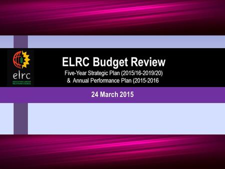 24 March 2015 ELRC Budget Review Five-Year Strategic Plan (2015/16-2019/20) & Annual Performance Plan (2015-2016)