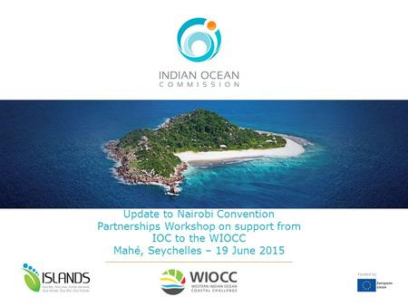 Update to Nairobi Convention Partnerships Workshop on support from IOC to the WIOCC Mahé, Seychelles – 19 June 2015.