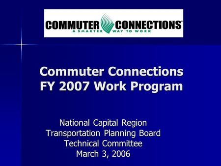 Commuter Connections FY 2007 Work Program National Capital Region Transportation Planning Board Technical Committee March 3, 2006.