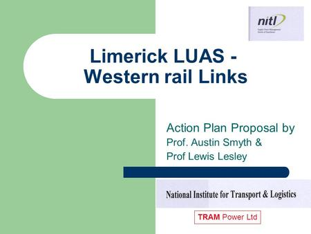 Limerick LUAS - Western rail Links Action Plan Proposal by Prof. Austin Smyth & Prof Lewis Lesley TRAM Power Ltd.
