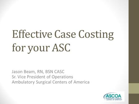 Effective Case Costing for your ASC Jason Beam, RN, BSN CASC Sr. Vice President of Operations Ambulatory Surgical Centers of America.