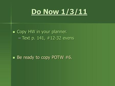 Do Now 1/3/11 Copy HW in your planner. Copy HW in your planner. –Text p. 141, #12-32 evens Be ready to copy POTW #6. Be ready to copy POTW #6.