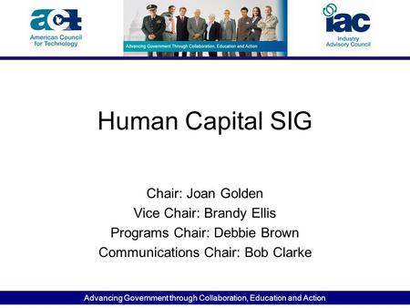 Advancing Government through Collaboration, Education and Action Human Capital SIG Chair: Joan Golden Vice Chair: Brandy Ellis Programs Chair: Debbie Brown.