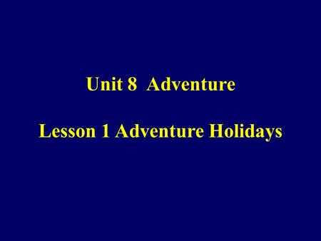Unit 8 Adventure Lesson 1 Adventure Holidays. Objectives By the end of this period, you will be able to 1.find the specific information about Adventure.