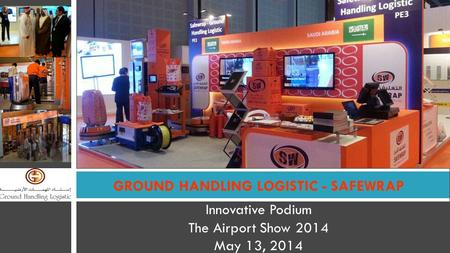Innovative Podium The Airport Show 2014 May 13, 2014 GROUND HANDLING LOGISTIC - SAFEWRAP.