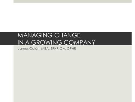 MANAGING CHANGE IN A GROWING COMPANY James Colón, MBA, SPHR-CA, GPHR.