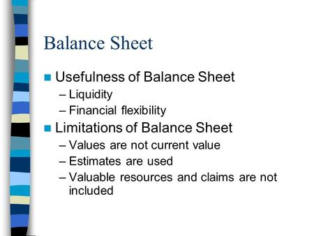 Balance Sheet Usefulness of Balance Sheet –Liquidity –Financial flexibility Limitations of Balance Sheet –Values are not current value –Estimates are used.