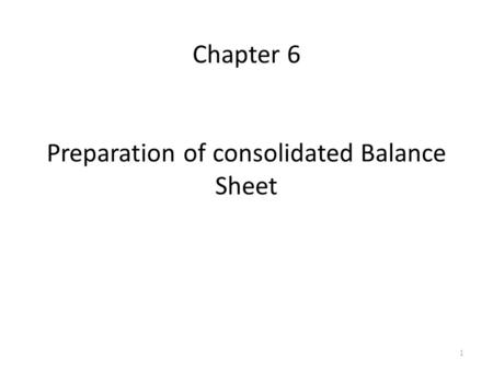1 Chapter 6 Preparation of consolidated Balance Sheet.