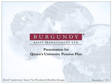 1 Presentation for Queen's University Pension Plan December 4, 2015 David Vanderwood, Senior Vice President & Portfolio Manager.