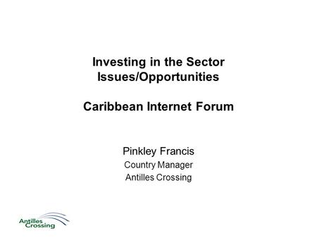 Investing in the Sector Issues/Opportunities Caribbean Internet Forum Pinkley Francis Country Manager Antilles Crossing.