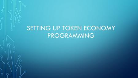 SETTING UP TOKEN ECONOMY PROGRAMMING. THE BASIC RULES When the TEP begins, all members must understand the behaviours which are to be considered desirable,