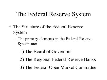 The Federal Reserve System The Structure of the Federal Reserve System –The primary elements in the Federal Reserve System are: 1) The Board of Governors.