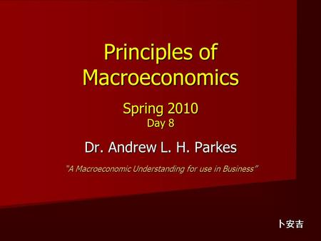"Principles of Macroeconomics Spring 2010 Day 8 Dr. Andrew L. H. Parkes ""A Macroeconomic Understanding for use in Business"" 卜安吉."