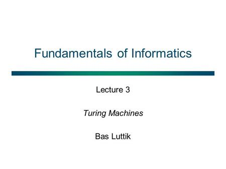 Fundamentals of Informatics Lecture 3 Turing Machines Bas Luttik.