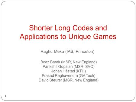 Shorter Long Codes and Applications to Unique Games 1 Boaz Barak (MSR, New England) Parikshit Gopalan (MSR, SVC) Johan Håstad (KTH) Prasad Raghavendra.