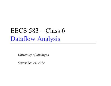 EECS 583 – Class 6 Dataflow Analysis University of Michigan September 24, 2012.