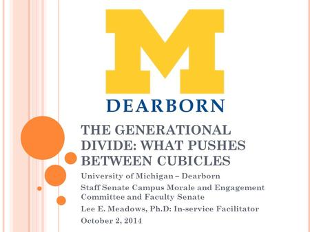 THE GENERATIONAL DIVIDE: WHAT PUSHES BETWEEN CUBICLES University of Michigan – Dearborn Staff Senate Campus Morale and Engagement Committee and Faculty.