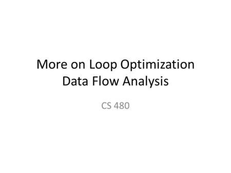 More on Loop Optimization Data Flow Analysis CS 480.
