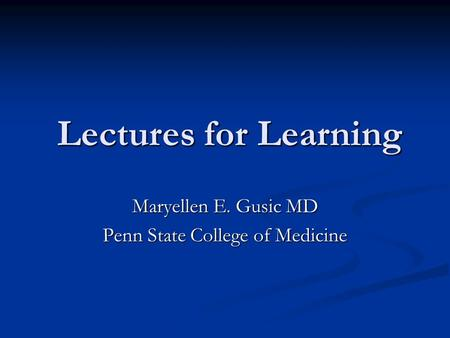 Lectures for Learning Lectures for Learning Maryellen E. Gusic MD Penn State College of Medicine.