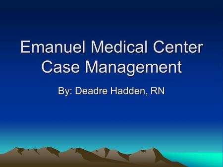 Emanuel Medical Center Case Management By: Deadre Hadden, RN.