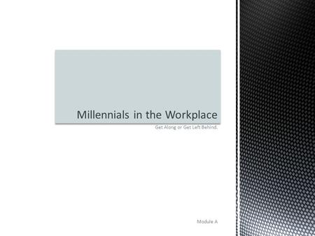 Get Along or Get Left Behind. Module A Millennials in the Workplace.