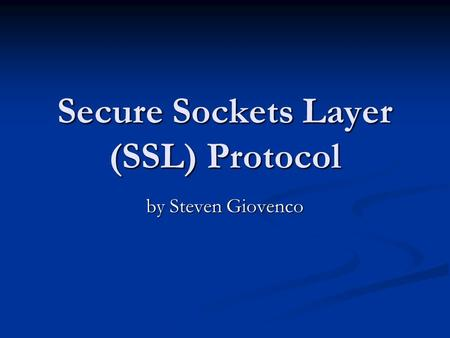 Secure Sockets Layer (SSL) Protocol by Steven Giovenco.