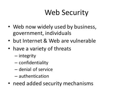 Web Security Web now widely used by business, government, individuals but Internet & Web are vulnerable have a variety of threats – integrity – confidentiality.