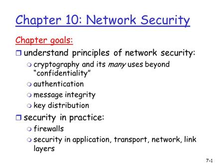 "Chapter 10: Network Security Chapter goals: r understand principles of network security: m cryptography and its many uses beyond ""confidentiality"" m authentication."