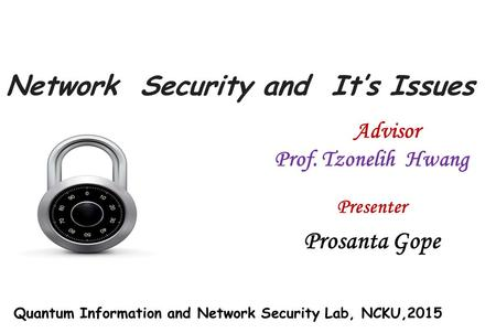Network Security and It's Issues Presenter Prosanta Gope Advisor Prof. Tzonelih Hwang Quantum Information and Network Security Lab, NCKU,2015.