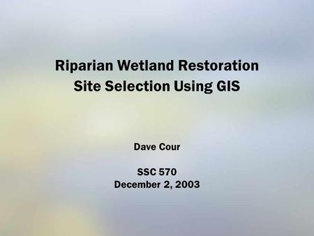 Riparian Wetland Restoration Site Selection Using GIS Dave Cour SSC 570 December 2, 2003.