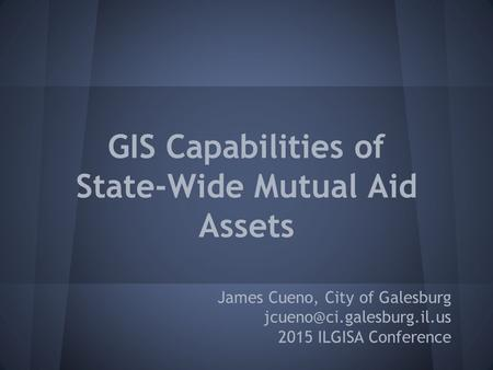 GIS Capabilities of State-Wide Mutual Aid Assets James Cueno, City of Galesburg 2015 ILGISA Conference.