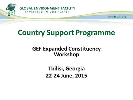Country Support Programme GEF Expanded Constituency Workshop Tbilisi, Georgia 22-24 June, 2015.