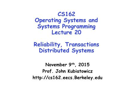 CS162 Operating <strong>Systems</strong> and <strong>Systems</strong> Programming Lecture 20 Reliability, Transactions Distributed <strong>Systems</strong> November 9 th, 2015 Prof. John Kubiatowicz