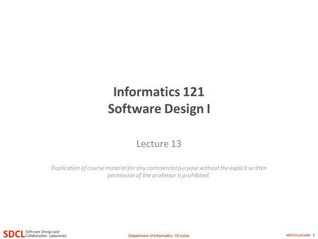 Department of Informatics, UC Irvine SDCL Collaboration Laboratory Software Design and sdcl.ics.uci.edu 1 Informatics 121 Software Design I Lecture 13.