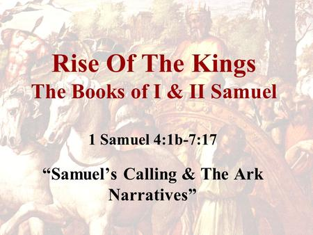 "Rise Of The Kings The Books of I & II Samuel 1 Samuel 4:1b-7:17 ""Samuel's Calling & The Ark Narratives"""