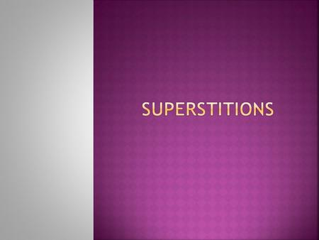  Superstition is a belief or practice; resulting from ignorance, fear of the unknown, and trust in magic or chance.  Superstitions cause us to believe.