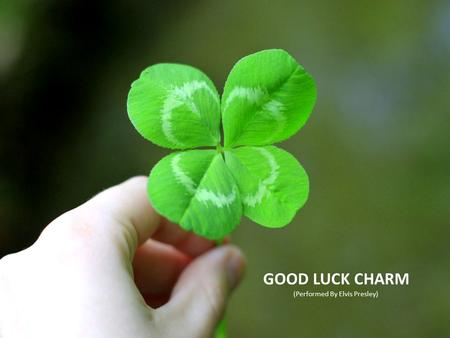 GOOD LUCK CHARM (Performed By Elvis Presley). BEFORE LISTENING: List on a piece of paper which good luck charms the song has.