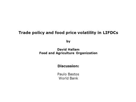 Trade policy and food price volatility in LIFDCs by David Hallam Food and Agriculture Organization Discussion: Paulo Bastos World Bank.