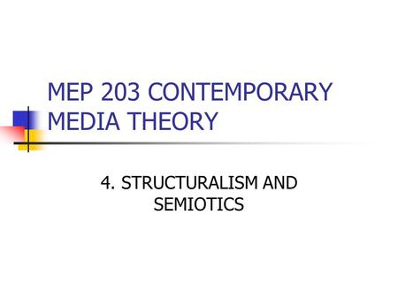 MEP 203 CONTEMPORARY MEDIA THEORY 4. STRUCTURALISM AND SEMIOTICS.